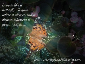 Love is like a butterfly  It goes where it pleases and it pleases wherever it goes
